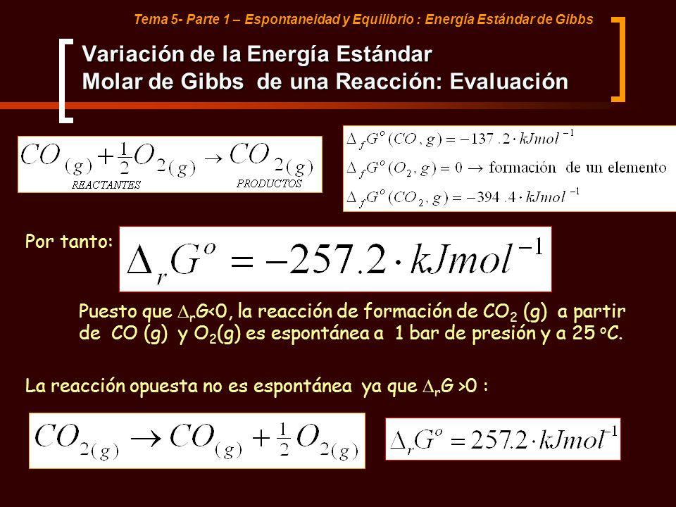 Tema 5- Parte 1 – Espontaneidad y Equilibrio : Energía Estándar de Gibbs Por tanto: Puesto que r G<0, la reacción de formación de CO 2 (g) a partir de