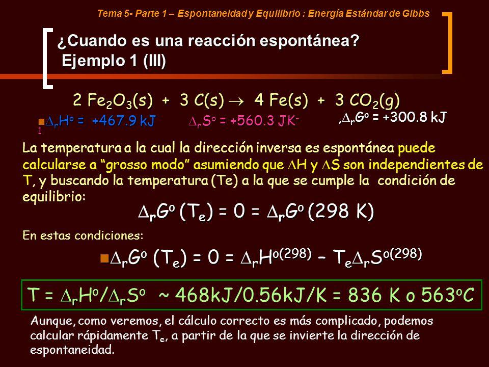 Tema 5- Parte 1 – Espontaneidad y Equilibrio : Energía Estándar de Gibbs ¿Cuando es una reacción espontánea? Ejemplo 1 (III) 2 Fe 2 O 3 (s) + 3 C(s) 4
