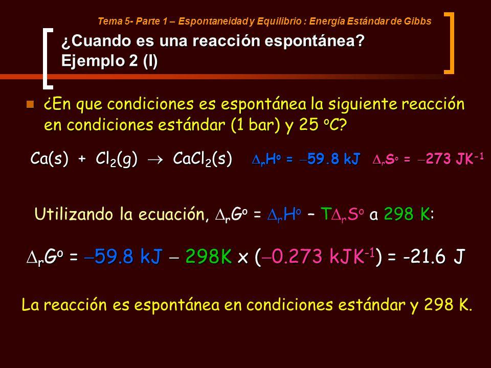 Tema 5- Parte 1 – Espontaneidad y Equilibrio : Energía Estándar de Gibbs ¿Cuando es una reacción espontánea? Ejemplo 2 (I) ¿En que condiciones es espo
