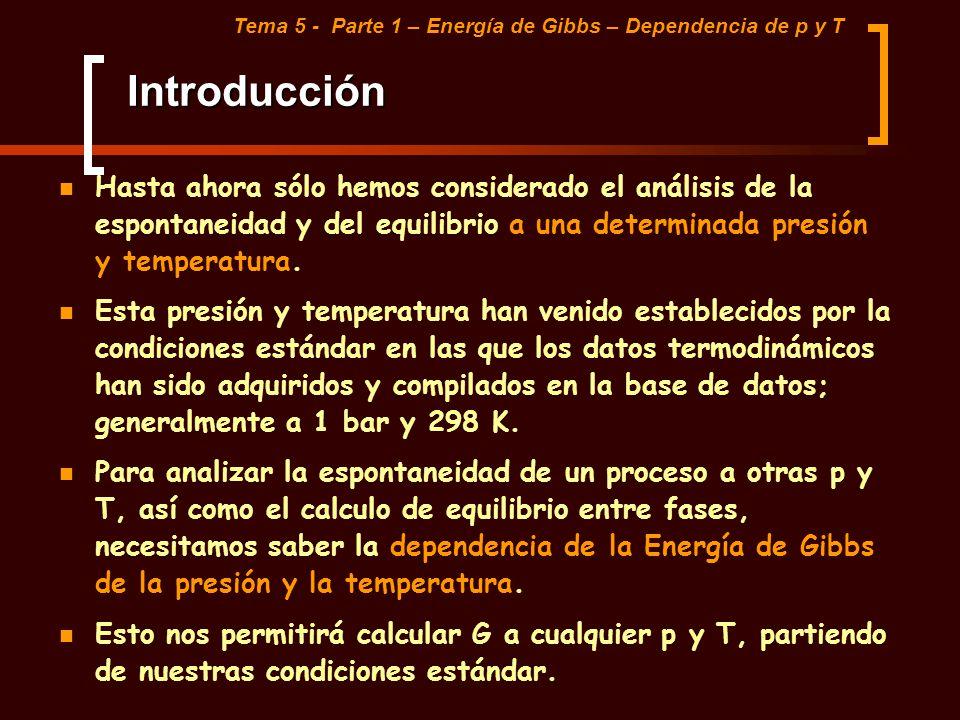 Introducción Tema 5 - Parte 1 – Energía de Gibbs – Dependencia de p y T Hasta ahora sólo hemos considerado el análisis de la espontaneidad y del equil
