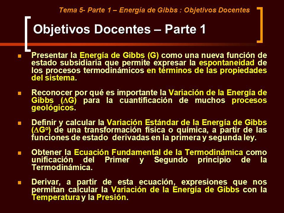 Tema 5- Parte 1 – Energía de Gibbs : Objetivos Docentes Presentar la Energía de Gibbs (G) como una nueva función de estado subsidiaria que permite exp