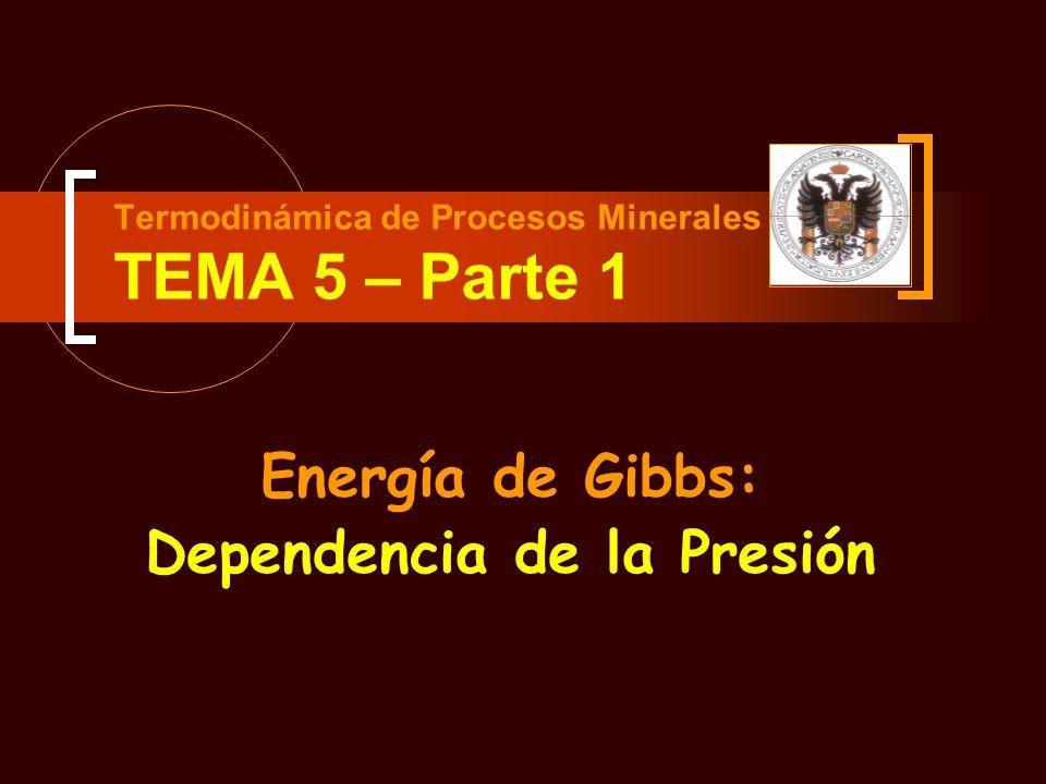 Termodinámica de Procesos Minerales TEMA 5 – Parte 1 Energía de Gibbs: Dependencia de la Presión
