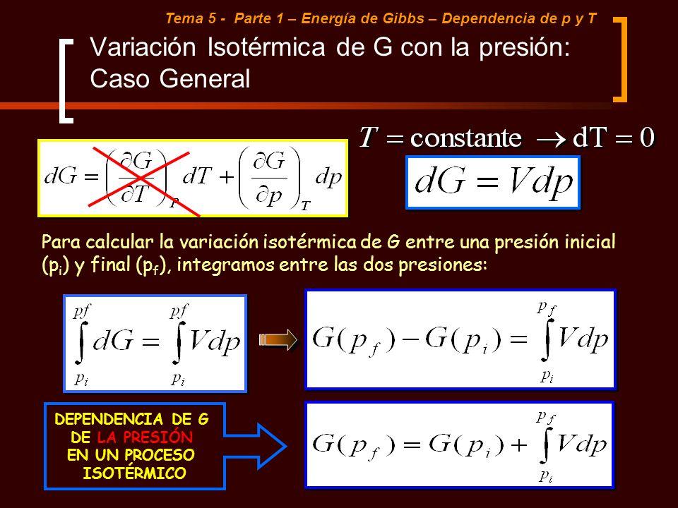 Variación Isotérmica de G con la presión: Caso General Tema 5 - Parte 1 – Energía de Gibbs – Dependencia de p y T Para calcular la variación isotérmic