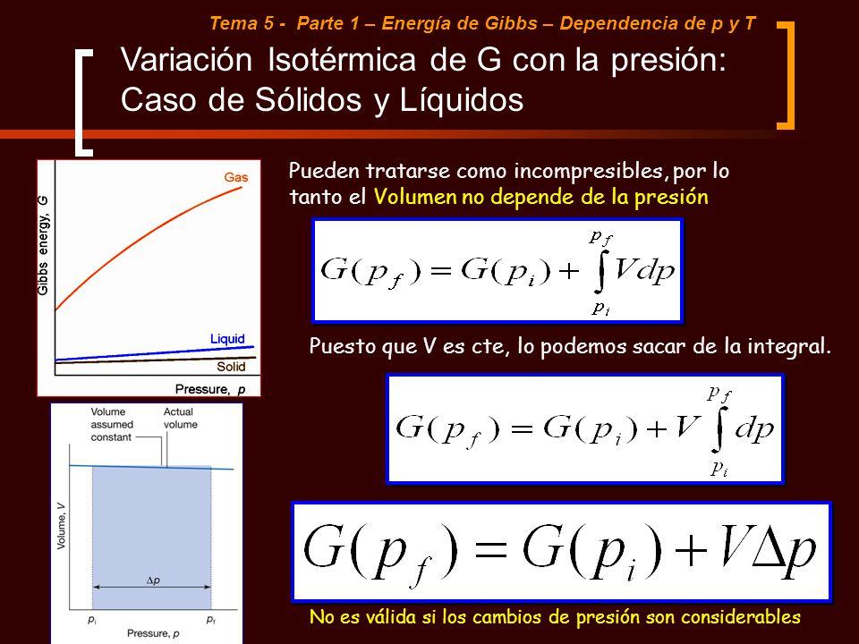 Tema 5 - Parte 1 – Energía de Gibbs – Dependencia de p y T Pueden tratarse como incompresibles, por lo tanto el Volumen no depende de la presión Varia