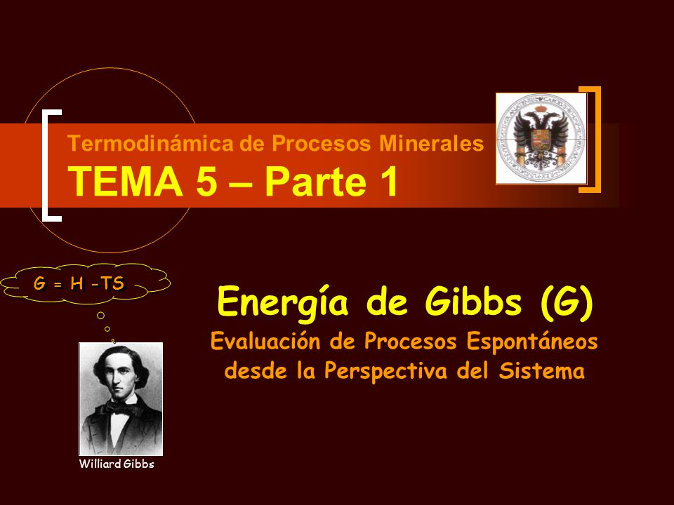 Tema 5- Parte 1 – Energía de Gibbs : Energía de Gibbs y Espontaneidad PRESIÓN DETERMINADAVOLUMEN DETERMINADO CRITERIOS DE ESPONTANEIDAD Ambas para una TEMPERATURA DETERMINADA COMBINAN LA PRIMERA Y LA SEGUNDA LEY.