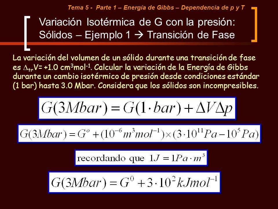 Tema 5 - Parte 1 – Energía de Gibbs – Dependencia de p y T Variación Isotérmica de G con la presión: Sólidos – Ejemplo 1 Transición de Fase La variaci
