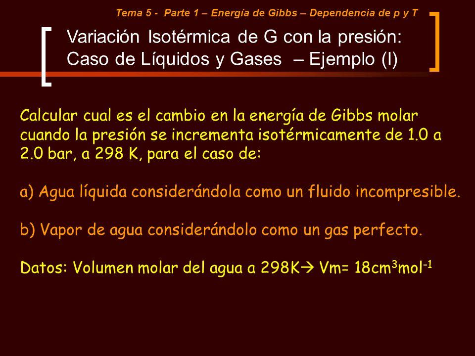 Tema 5 - Parte 1 – Energía de Gibbs – Dependencia de p y T Variación Isotérmica de G con la presión: Caso de Líquidos y Gases – Ejemplo (I) Calcular c