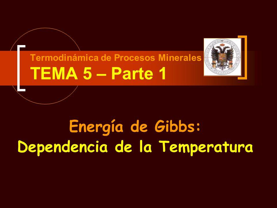 Termodinámica de Procesos Minerales TEMA 5 – Parte 1 Energía de Gibbs: Dependencia de la Temperatura