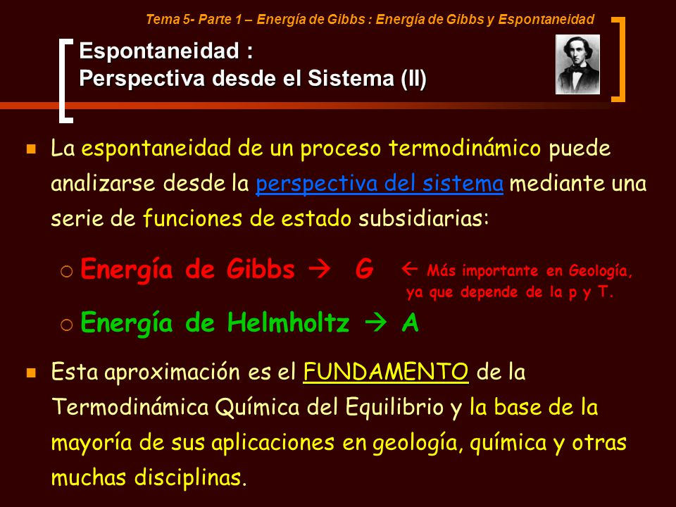 Tema 5- Parte 1 – Energía de Gibbs : Energía de Gibbs y Espontaneidad Criterio de Espontaneidad: Energía de Gibbs y Helmholtz PRESIÓN DETERMINADAVOLUMEN DETERMINADO ENERGÍA DE GIBBS TEMPERATURA DETERMINADA ENERGÍA DE HELMHOLTZ Para un cambio infinitesimal de estado a T constante NUEVOS CRITERIOS DERIVADOS DE ESPONTANEIDAD Desigualdades que constituyen la base de muchas aplicaciones termodinámicas.