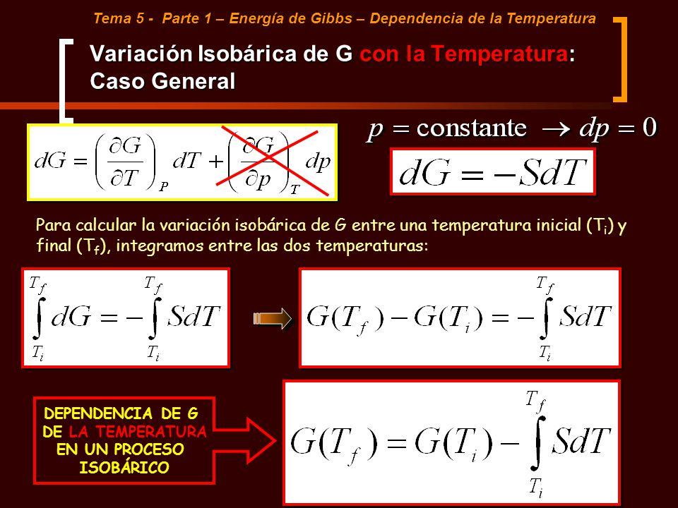 Variación Isobárica de G con la Temperatura: Caso General Tema 5 - Parte 1 – Energía de Gibbs – Dependencia de la Temperatura Para calcular la variaci