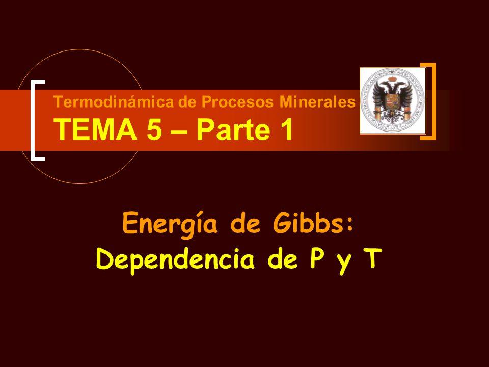 Termodinámica de Procesos Minerales TEMA 5 – Parte 1 Energía de Gibbs: Dependencia de P y T