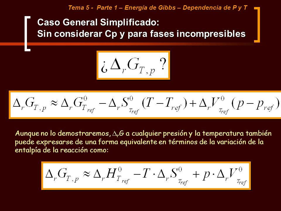 Caso General Simplificado: Sin considerar Cp y para fases incompresibles Tema 5 - Parte 1 – Energía de Gibbs – Dependencia de P y T Aunque no lo demos