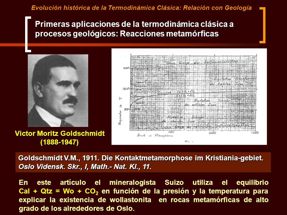 Primeras aplicaciones de la termodinámica clásica a procesos geológicos: Reacciones metamórficas Goldschmidt V.M., 1911. Die Kontaktmetamorphose im Kr