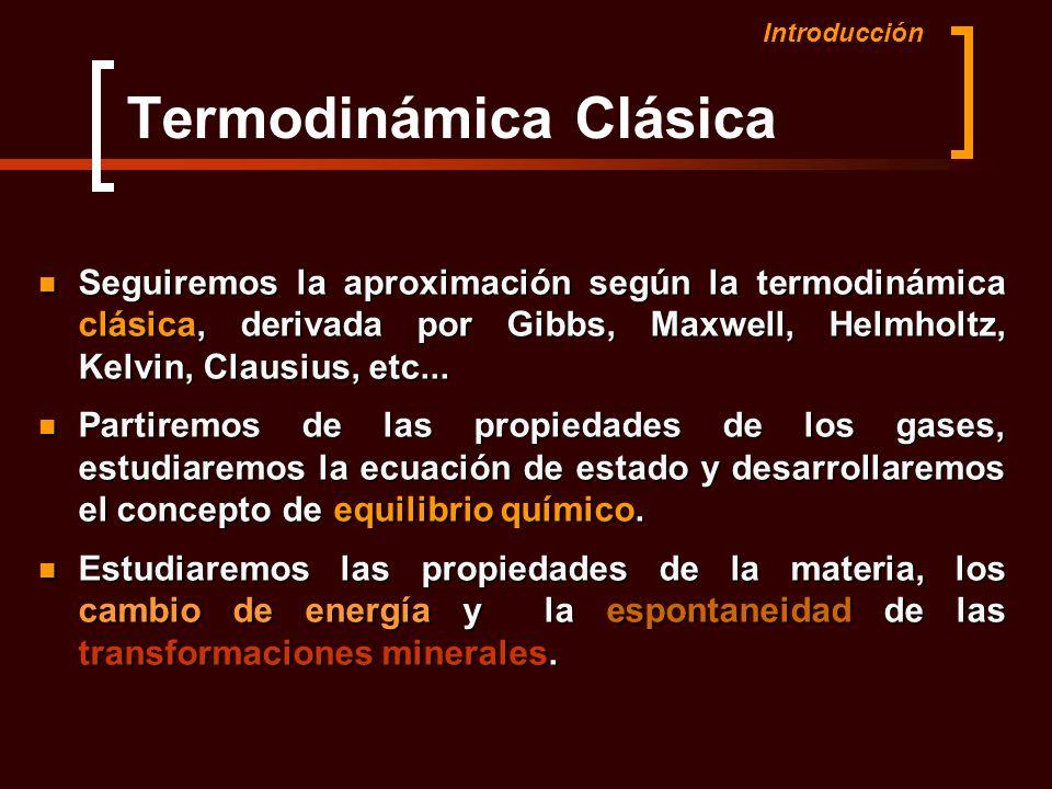 Termodinámica Clásica Seguiremos la aproximación según la termodinámica clásica, derivada por Gibbs, Maxwell, Helmholtz, Kelvin, Clausius, etc... Segu