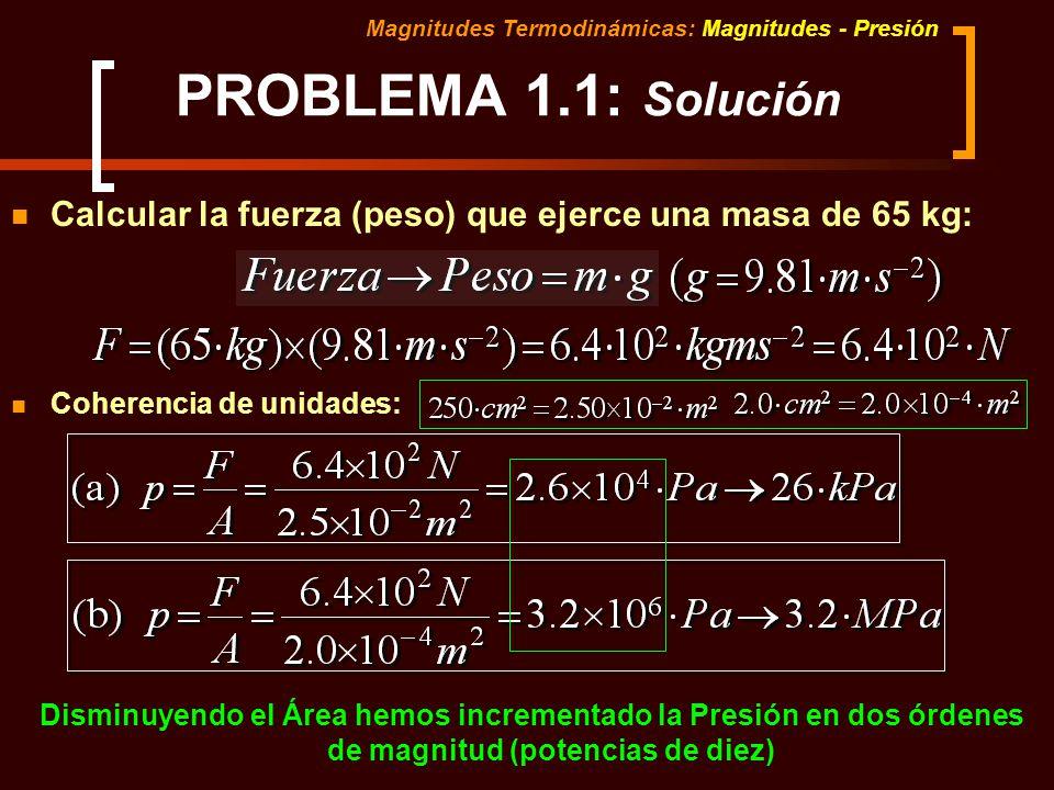 Magnitudes Termodinámicas: Magnitudes - Presión PROBLEMA 1.1: Solución Calcular la fuerza (peso) que ejerce una masa de 65 kg: Coherencia de unidades: