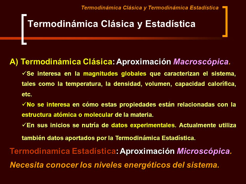 Termodinámica Clásica y Estadística A) Termodinámica Clásica: Aproximación Macroscópica. Se interesa en la magnitudes globales que caracterizan el sis