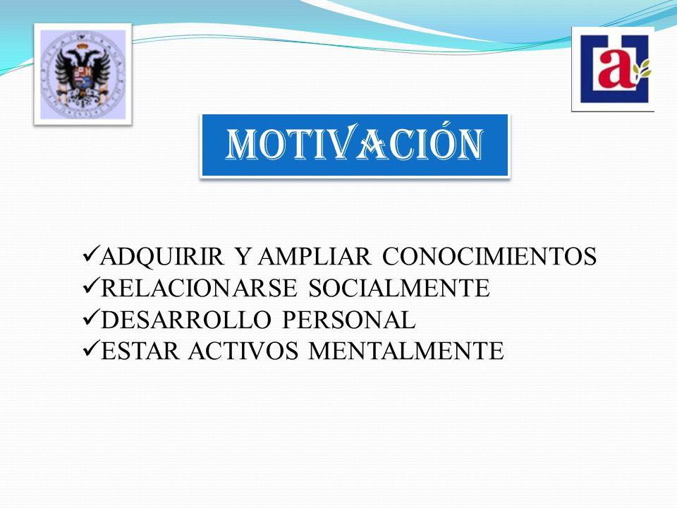 MOTIVACIÓN ADQUIRIR Y AMPLIAR CONOCIMIENTOS RELACIONARSE SOCIALMENTE DESARROLLO PERSONAL ESTAR ACTIVOS MENTALMENTE