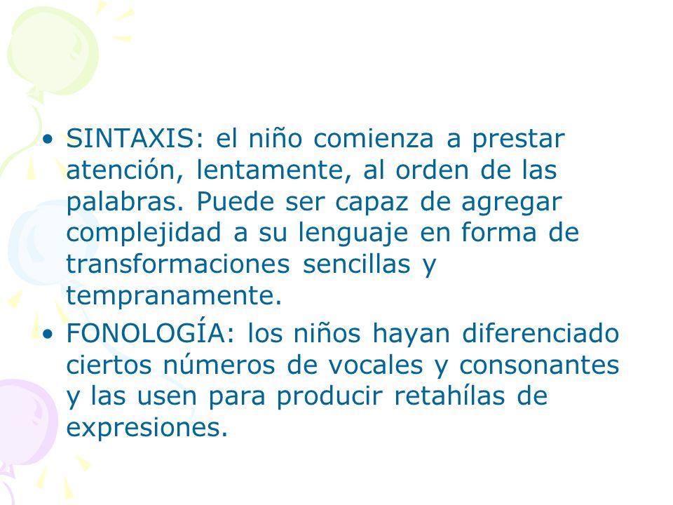 SINTAXIS: el niño comienza a prestar atención, lentamente, al orden de las palabras. Puede ser capaz de agregar complejidad a su lenguaje en forma de