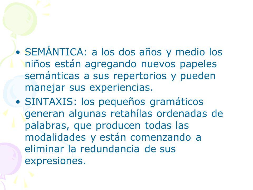 SEMÁNTICA: a los dos años y medio los niños están agregando nuevos papeles semánticas a sus repertorios y pueden manejar sus experiencias. SINTAXIS: l