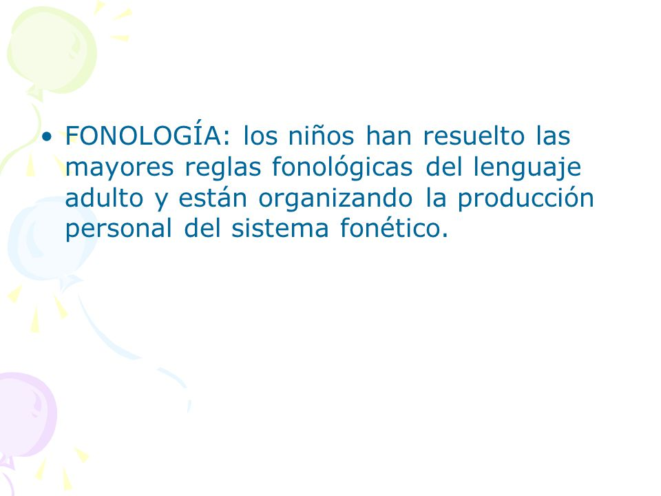 FONOLOGÍA: los niños han resuelto las mayores reglas fonológicas del lenguaje adulto y están organizando la producción personal del sistema fonético.