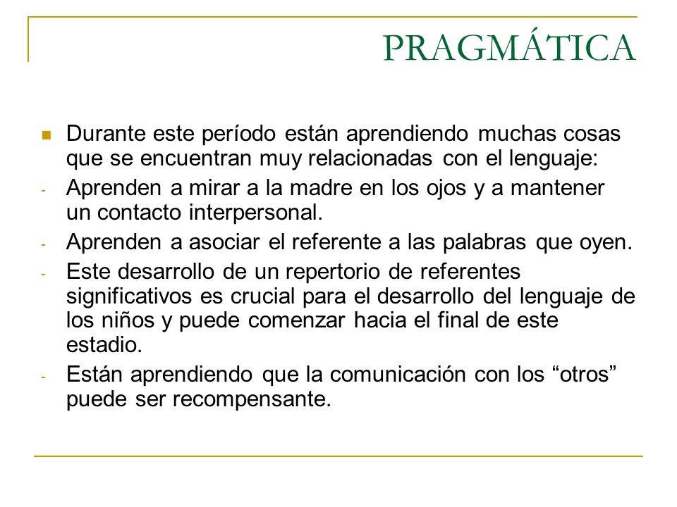 PRAGMÁTICA Durante este período están aprendiendo muchas cosas que se encuentran muy relacionadas con el lenguaje: - Aprenden a mirar a la madre en lo