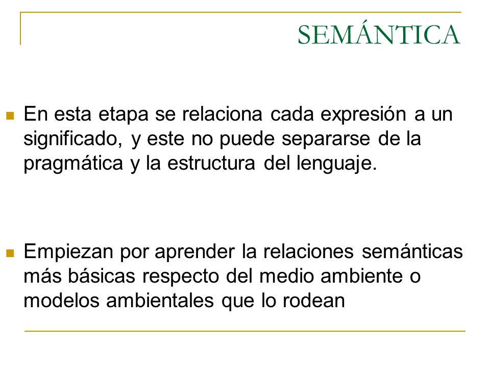 SEMÁNTICA En esta etapa se relaciona cada expresión a un significado, y este no puede separarse de la pragmática y la estructura del lenguaje. Empieza