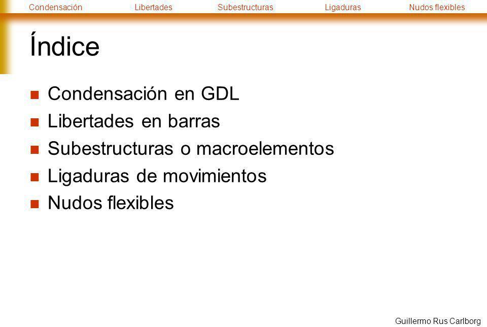 CondensaciónLibertadesSubestructurasLigadurasNudos flexibles Guillermo Rus Carlborg Índice Condensación en GDL Libertades en barras Subestructuras o m