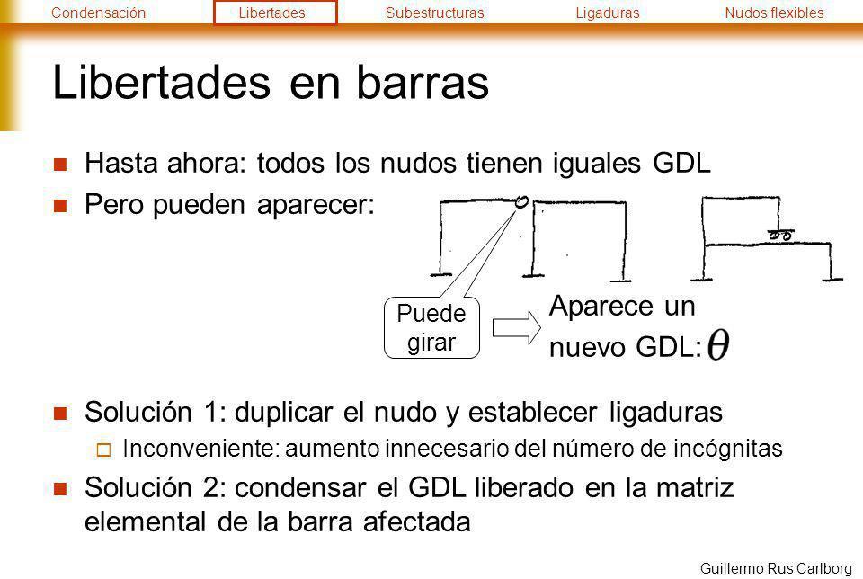CondensaciónLibertadesSubestructurasLigadurasNudos flexibles Guillermo Rus Carlborg Libertades en barras Hasta ahora: todos los nudos tienen iguales G