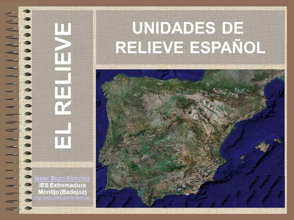 UNIDADES DE RELIEVE ESPAÑOL Isaac Buzo Sánchez IES Extremadura Montijo (Badajoz) http://personales.ya.com/isaacbuzo EL RELIEVE