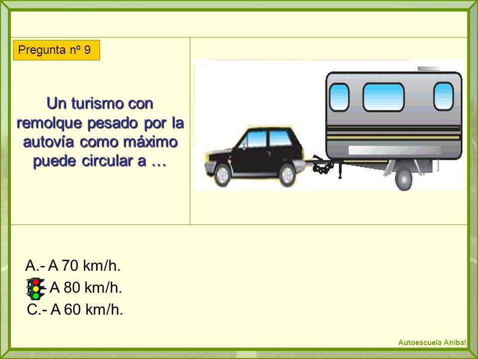 Un turismo con remolque pesado por la autovía como máximo puede circular a … A.- A 70 km/h. B.- A 80 km/h. C.- A 60 km/h. Pregunta nº 9 Autoescuela An