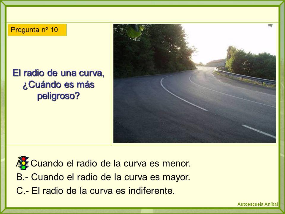 El radio de una curva, ¿Cuándo es más peligroso? A.- Cuando el radio de la curva es menor. B.- Cuando el radio de la curva es mayor. C.- El radio de l