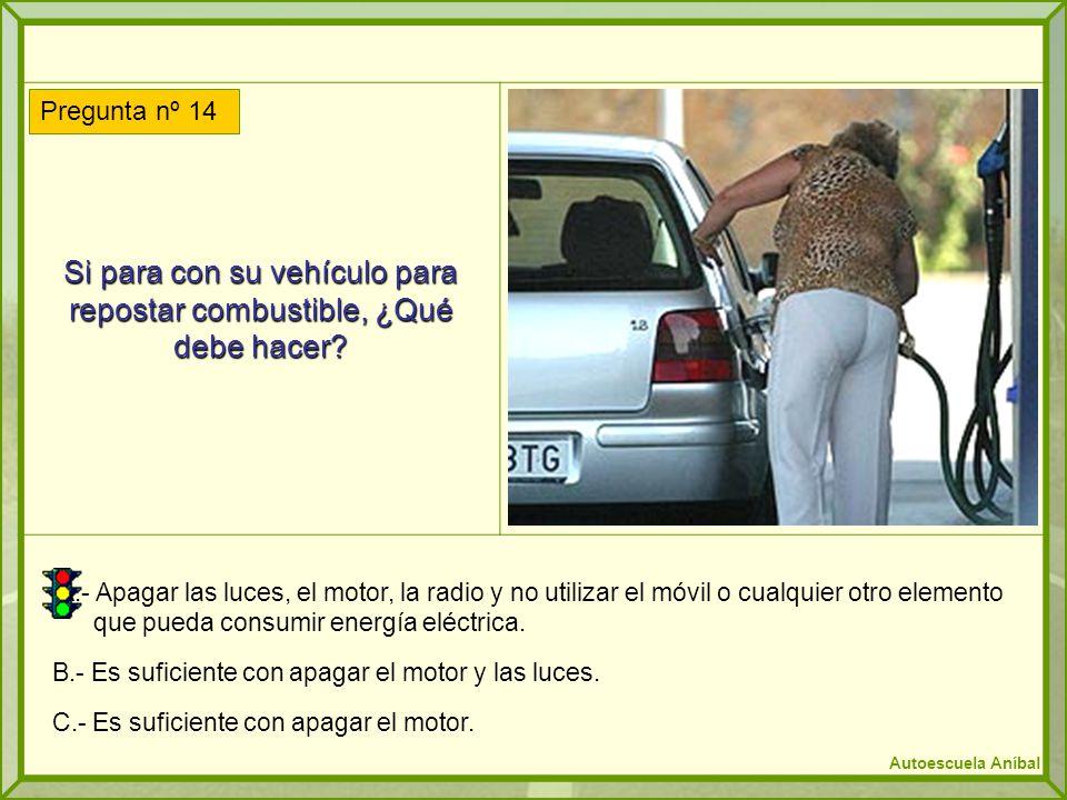 Si para con su vehículo para repostar combustible, ¿Qué debe hacer? A.- Apagar las luces, el motor, la radio y no utilizar el móvil o cualquier otro e