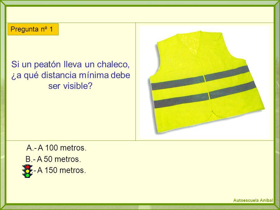 Si un peatón lleva un chaleco, ¿a qué distancia mínima debe ser visible? A.- A 100 metros. B.- A 50 metros. C.- A 150 metros. Pregunta nº 1 Autoescuel
