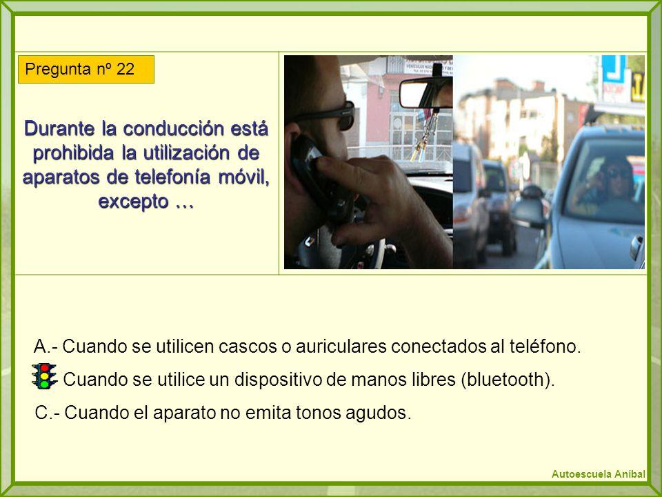 Durante la conducción está prohibida la utilización de aparatos de telefonía móvil, excepto … A.- Cuando se utilicen cascos o auriculares conectados a