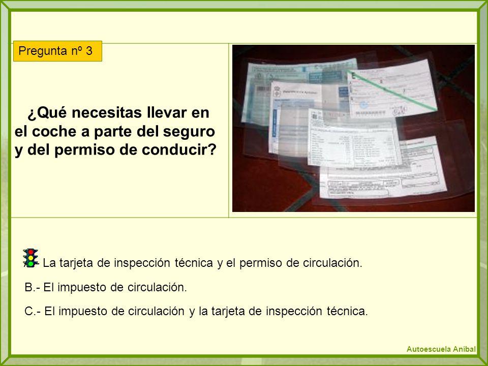 ¿Qué necesitas llevar en el coche a parte del seguro y del permiso de conducir? A.- La tarjeta de inspección técnica y el permiso de circulación. B.-
