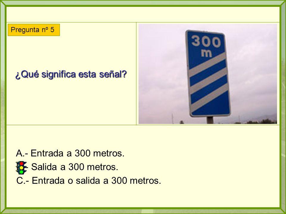¿Qué significa esta señal? A.- Entrada a 300 metros. B.- Salida a 300 metros. C.- Entrada o salida a 300 metros. Pregunta nº 5