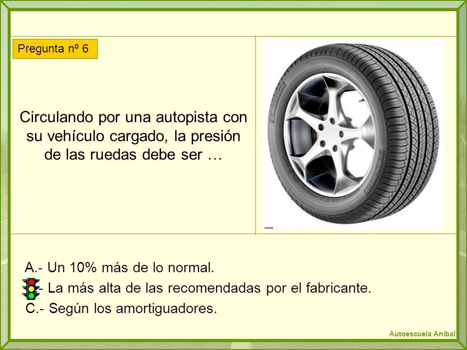 Circulando por una autopista con su vehículo cargado, la presión de las ruedas debe ser … A.- Un 10% más de lo normal. B.- La más alta de las recomend