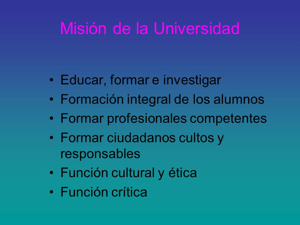 Misión de la Universidad Educar, formar e investigar Formación integral de los alumnos Formar profesionales competentes Formar ciudadanos cultos y responsables Función cultural y ética Función crítica