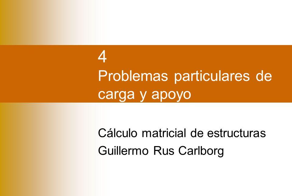 4 Problemas particulares de carga y apoyo Cálculo matricial de estructuras Guillermo Rus Carlborg