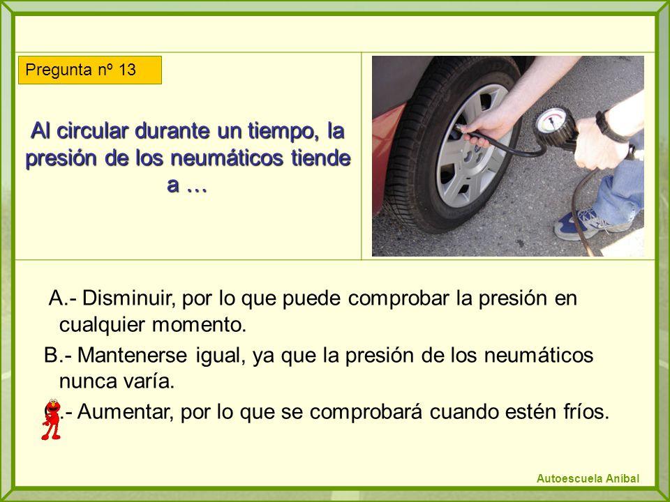 Al circular durante un tiempo, la presión de los neumáticos tiende a … A.- Disminuir, por lo que puede comprobar la presión en cualquier momento.