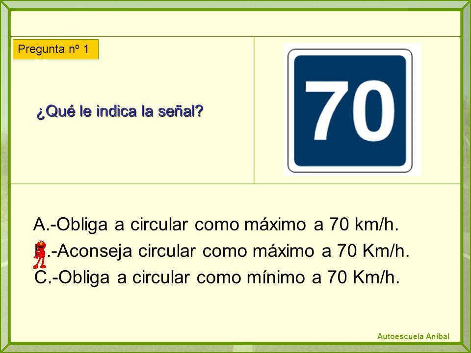 ¿Qué le indica la señal.¿Qué le indica la señal. A.-Obliga a circular como máximo a 70 km/h.