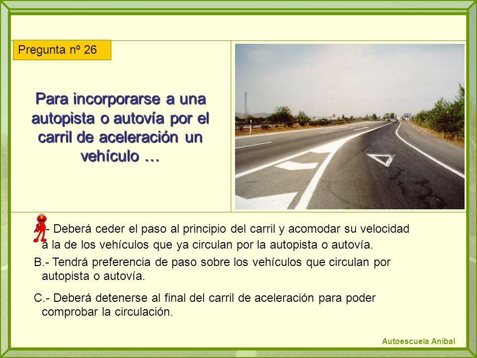 Para incorporarse a una autopista o autovía por el carril de aceleración un vehículo … A.- Deberá ceder el paso al principio del carril y acomodar su velocidad a la de los vehículos que ya circulan por la autopista o autovía.