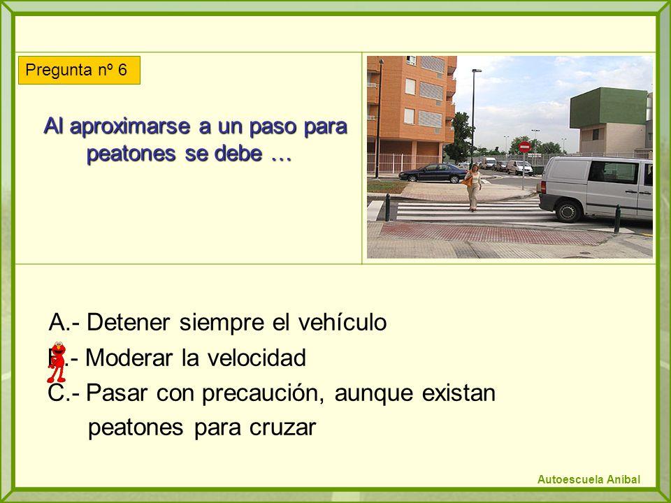 Al aproximarse a un paso para peatones se debe … Al aproximarse a un paso para peatones se debe … A.- Detener siempre el vehículo B.- Moderar la velocidad C.- Pasar con precaución, aunque existan peatones para cruzar Pregunta nº 6 Autoescuela Aníbal