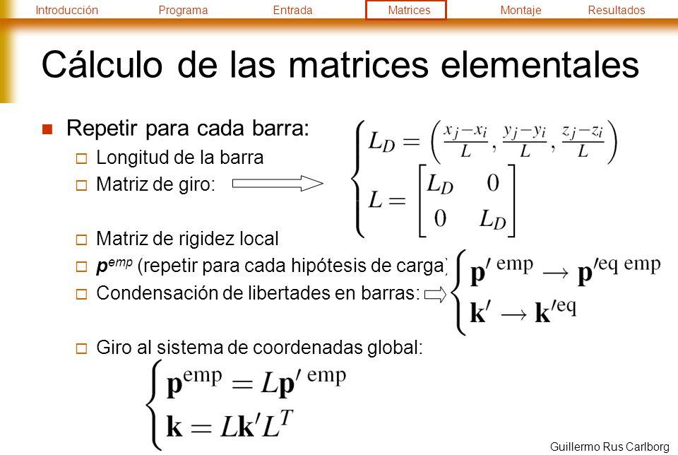IntroducciónProgramaEntradaMatricesMontajeResultados Guillermo Rus Carlborg Cálculo de las matrices elementales Repetir para cada barra: Longitud de la barra Matriz de giro: Matriz de rigidez local p emp (repetir para cada hipótesis de carga) Condensación de libertades en barras: Giro al sistema de coordenadas global: