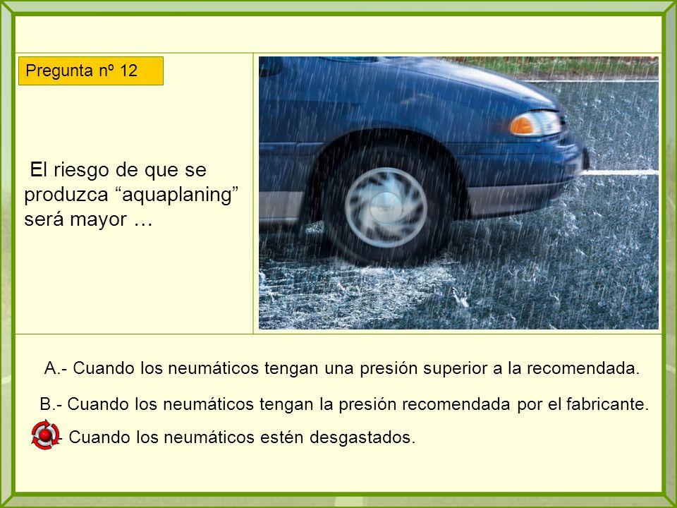 El riesgo de que se produzca aquaplaning será mayor … A.- Cuando los neumáticos tengan una presión superior a la recomendada.