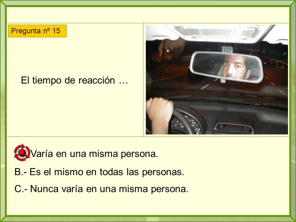 El tiempo de reacción … A.- Varía en una misma persona.