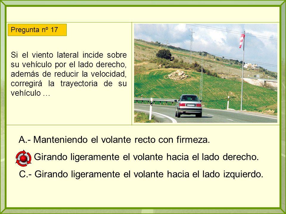 Si el viento lateral incide sobre su vehículo por el lado derecho, además de reducir la velocidad, corregirá la trayectoria de su vehículo … A.- Manteniendo el volante recto con firmeza.