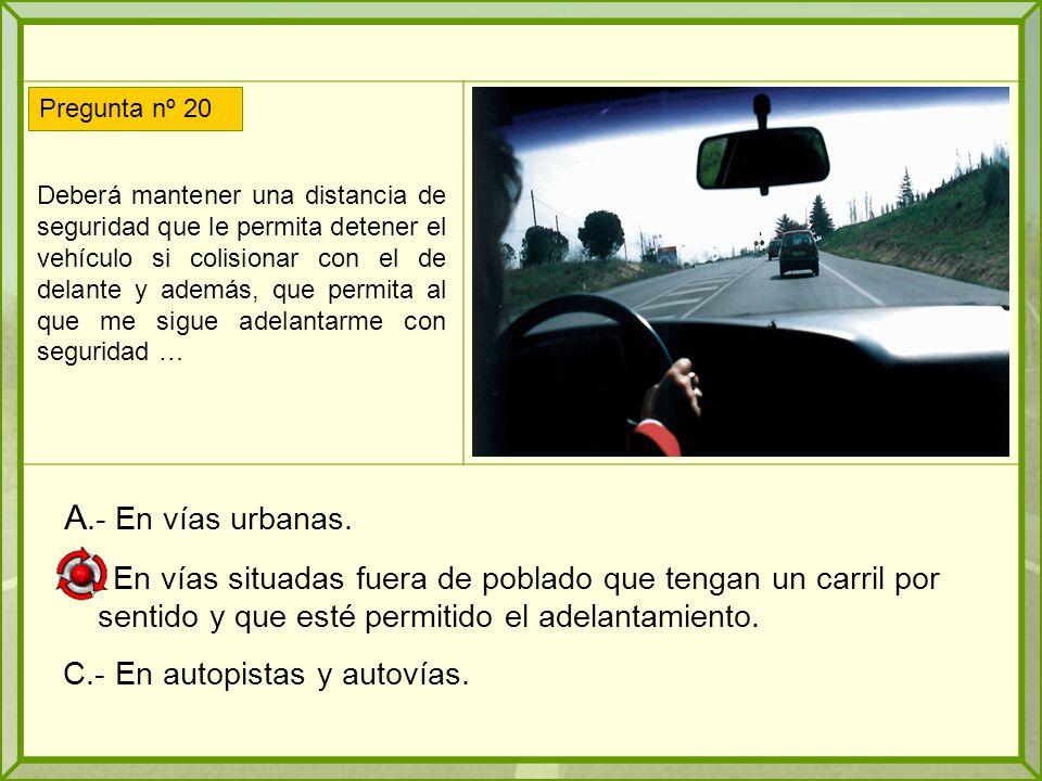 Deberá mantener una distancia de seguridad que le permita detener el vehículo si colisionar con el de delante y además, que permita al que me sigue adelantarme con seguridad … A.- En vías urbanas.