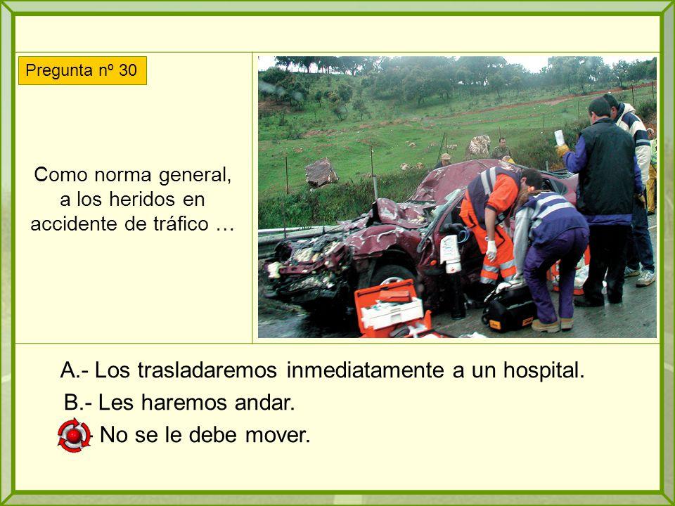 Como norma general, a los heridos en accidente de tráfico … A.- Los trasladaremos inmediatamente a un hospital.