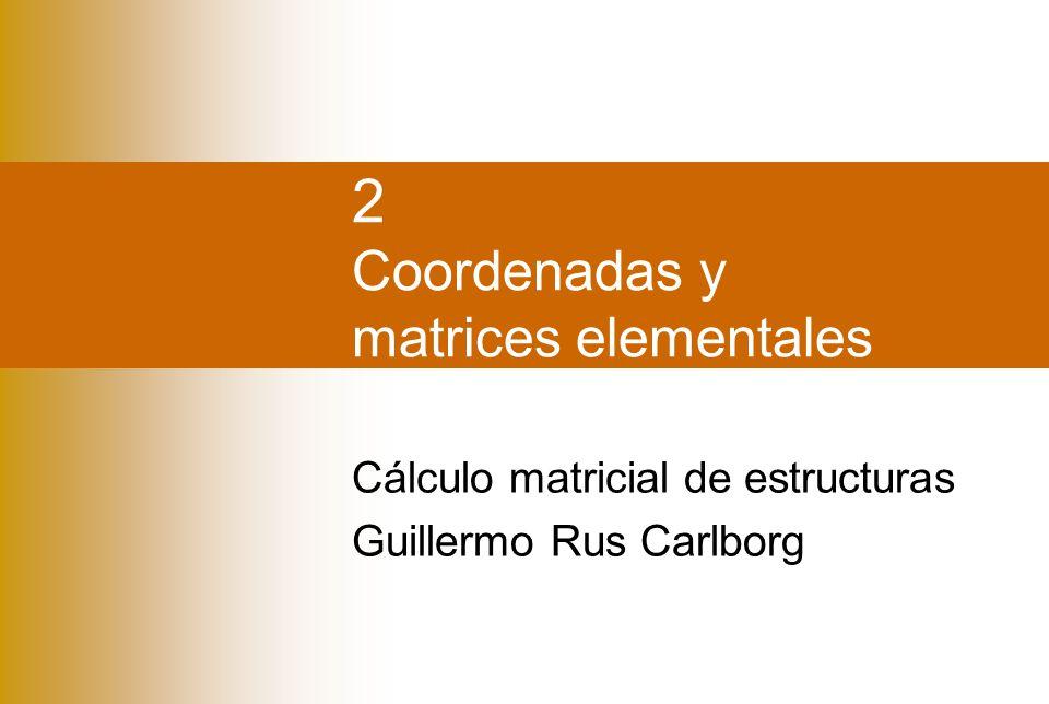 2 Coordenadas y matrices elementales Cálculo matricial de estructuras Guillermo Rus Carlborg
